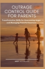 Outrage Control Guide for Parents: Transformative Skills for Overcoming Anger and Managing Powerful Emotions Cover Image