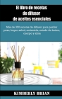 El libro de recetas de difusor de aceites esenciales: Más de 350 recetas de difusor para perder peso, hogar, salud, antiestrés, estado de ánimo, cuerp Cover Image