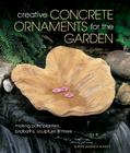Creative Concrete Ornaments for the Garden: Making Pots, Planters, Birdbaths, Sculpture & More Cover Image
