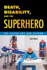 Death, Disability, and the Superhero: The Silver Age and Beyond Cover Image