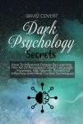 Dark Psychology Secrets: How To Influence People By Learning The Art Of Persuasion, Body Language, Hypnosis, Nlp Secrets, Emotional Influence A Cover Image