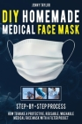 DIY Homemade Medical Face Mask: Learn How to Make a Protective, Reusable, Washable Medical Face Mask with a Filter Pocket in a Few Easy Steps - Includ Cover Image