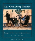 Our Own Snug Fireside: Images of the New England Home, 1760-1860 Cover Image