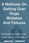 8 Methods on Getting Over Huge Mistakes and Failures: Get back up again and come peace with failure Cover Image