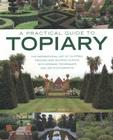 A Practical Guide to Topiary: The Inspirational Art of Clipping, Training and Shaping Plants, with Designs, Techniques and 300 P Cover Image