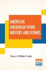 American Unitarian Hymn Writers And Hymns: Compiled By Henry Wilder Foote Cover Image