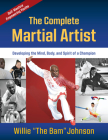 The Complete Martial Artist: Developing the Mind, Body, and Spirit of a Champion Cover Image