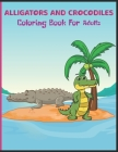 Alligators and Crocodiles Coloring Book for Adults: Awesome Alligators & Crocodiles Coloring Pages For Stress Relief and Relaxation Cover Image