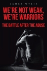 We're Not Weak, We're Warriors: The Battle after the Abuse Cover Image