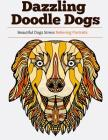 Dazzling Doodle Dogs: Over 30 Beautiful Dogs Stress Relieving Portraits Cover Image