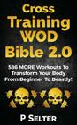 Cross Training WOD Bible 2.0: 586 MORE Workouts To Transform Your Body From Beginner To Beastly! Cover Image
