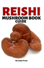 Reishi Mushroom Book Guide: A true and complete guide to knowing the wonderful Reishi, cultivation techniques and various benefits Cover Image