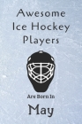Awesome Ice Hockey Players Are Born In May: Notebook Gift For Hockey Lovers-Hockey Gifts ideas Cover Image