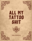 All My Tattoo Shit Tattoo Sketchbook: Artist Sketch Designs & Record Placement, Palette, Design & Details Notebook Book Cover Image