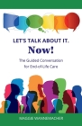 Let's Talk About It. Now!: The Guided Conversation for End-of-Life Care Cover Image