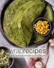 Wrap Recipes: A Wrap Cookbook with Delicious Wrap Recipes (2nd Edition) Cover Image