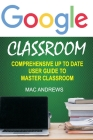 Google Classroom: Comprehensive Up to Date User Guide to Master Classroom Cover Image