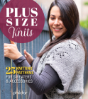 Plus Size Knits: 25 Knitting Patterns for Sweaters & Accessories Cover Image