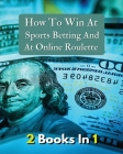 [ 2 Books in 1 ] - How to Win at Sports Betting and at Online Roulette - Tips, Tricks and Secrets to Winning - Colorful Book: How To Make Money And Ge Cover Image