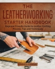 The Leatherworking Starter Handbook: Beginner Friendly Guide to Leather Crafting Process, Tips and Techniques (DIY #1) Cover Image