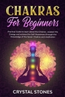 Chakras for Beginners: Practical Guide to Learn about the Chakras, Awaken the Energy and Achieve the Self-Awareness Through the Knowledge of Cover Image