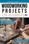Woodworking Projects for Beginners: The ultimate step-by-step guide to master the essential woodworking skills, with all the techniques, tips, and too Cover Image