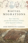 Racial Migrations: New York City and the Revolutionary Politics of the Spanish Caribbean Cover Image