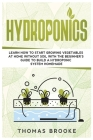 Hydroponics: Learn how to start growing vegetables at home Without Soil with the beginner's guide to build a Hydroponic system home Cover Image