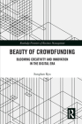 Beauty of Crowdfunding: Blooming Creativity and Innovation in the Digital Era (Routledge Frontiers of Business Management) Cover Image