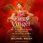 The Fiery Angel Lib/E: Art, Culture, Sex, Politics, and the Struggle for the Soul of the West Cover Image