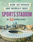 How to Design the World's Best: Sports Stadium: In 10 Simple Steps Cover Image