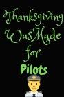 Thanksgiving Was Made For Pilots: Thanksgiving Notebook - For Pilots Who Loves To Gobble Turkey This Season Of Gratitude - Suitable to Write In and Ta Cover Image