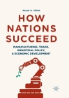 How Nations Succeed: Manufacturing, Trade, Industrial Policy, and Economic Development Cover Image