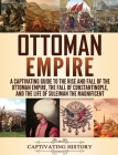 Ottoman Empire: A Captivating Guide to the Rise and Fall of the Ottoman Empire, The Fall of Constantinople, and the Life of Suleiman t Cover Image