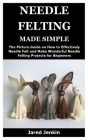 Needle Felting Made Simple: The Picture Guide on How to Effectively Needle Felt and Make Wonderful Needle Felting Projects for Beginners Cover Image