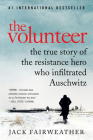 The Volunteer: The True Story of the Resistance Hero Who Infiltrated Auschwitz Cover Image