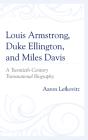 Louis Armstrong, Duke Ellington, and Miles Davis: A Twentieth-Century Transnational Biography Cover Image