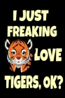 I Just Freaking Love Tigers, OK?: Cute Tiger Wildlife Breed Gift Tiger Cat Lover Strong Forest Critters Journal 6