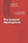 Persuasive Apologetics: The Art of Handling Tough Questions without Pushing People Away Cover Image