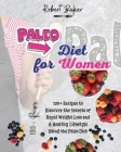 The Paleo Diet for Women: 120+ Recipes to Discover the Secrets of Rapid Weight Loss and A Healthy Lifestyle Using the Paleo Diet! All Low-carb a Cover Image