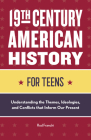 19th Century American History for Teens: Understanding the Themes, Ideologies, and Conflicts That Inform Our Present Cover Image