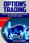 Options Trading For Beginners: How To Get From Zero To Six Figures With Options Trading - Options For Beginners Cover Image