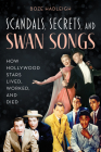 Scandals, Secrets and Swansongs: How Hollywood Stars Lived, Worked, and Died Cover Image