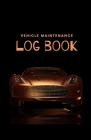 Vehicle Maintenance Log Book: Repairs And Maintenance Record Book for Cars, Trucks, Motorcycles and Other Vehicles with Parts List and Mileage Log - Cover Image