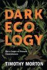 Dark Ecology: For a Logic of Future Coexistence (Wellek Library Lectures) Cover Image