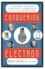 Conquering the Electron: The Geniuses, Visionaries, Egomaniacs, and Scoundrels Who Built Our Electronic Age Cover Image