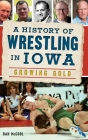 A History of Wrestling in Iowa: Growing Gold Cover Image