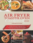 Air Fryer Toaster Oven Cookbook for Beginners 2020: Healthy, Delicious and Crispy Recipes with Nutritional Facts to Fry, Bake, Grill, Roast. Complete Cover Image