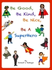 Be Good, Be Kind, Be Nice, Be A SuperHero Cover Image
