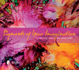 Pigments of Your Imagination: Creating with Alcohol Inks Cover Image